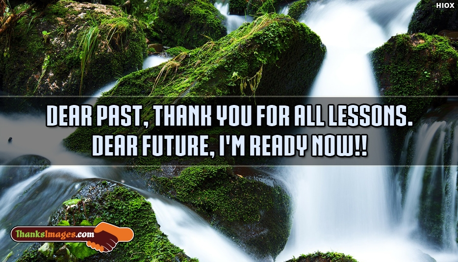 Dear Past Thank You For All Lessons Dear Future I am Ready Now - Thanks Images for Wallpaper
