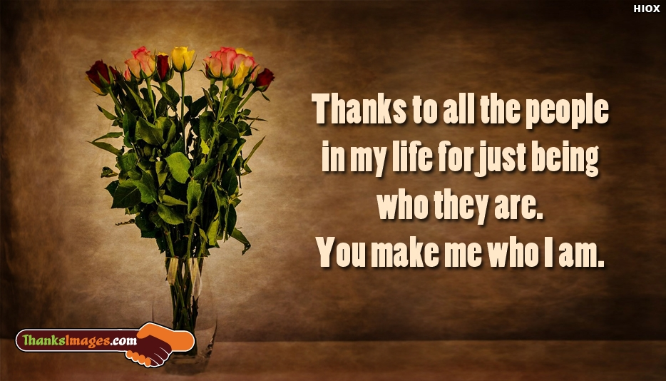 Thanks To All The People In My Life For Just Being Who They Are You Make Me Who I Am - Thanks Images for Friends and Family